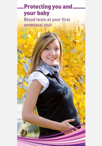 PROTECTING YOU AND YOUR BABY Blood tests at your first antenatal visit (May 19)